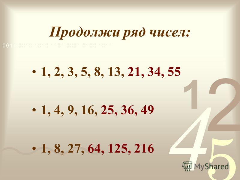 Продолжи ряд чисел: 1, 2, 3, 5, 8, 13, 21, 34, 55 1, 4, 9, 16, 25, 36, 49 1, 8, 27, 64, 125, 216