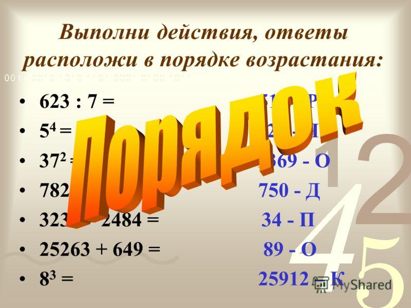 Выполни действия, ответы расположи в порядке возрастания: 623 : 7 = 512 - Р 5 4 = 625 - Я 37 2 = 1369 - О 782 :23 = 750 - Д 3233 – 2484 = 34 - П 25263 + 649 = 89 - О 8 3 = 25912 – К