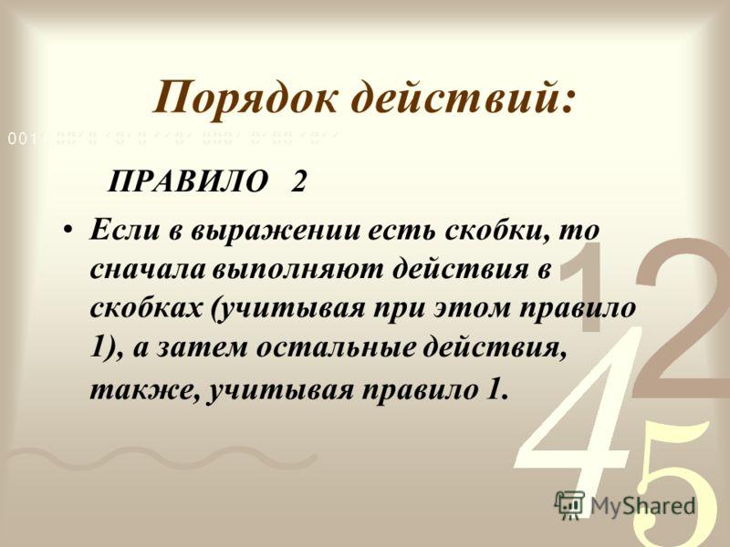 Порядок действий: ПРАВИЛО 2 Если в выражении есть скобки, то сначала выполняют действия в скобках (учитывая при этом правило 1), а затем остальные действия, также, учитывая правило 1.