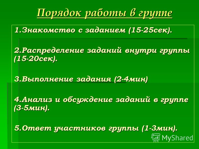 Порядок работы в группе 1.Знакомство с заданием (15-25сек). 2.Распределение заданий внутри группы (15-20сек). 3.Выполнение задания (2-4мин) 4.Анализ и обсуждение заданий в группе (3-5мин). 5.Ответ участников группы (1-3мин).