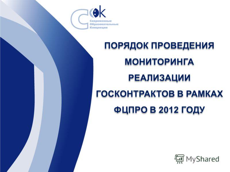 ПОРЯДОК ПРОВЕДЕНИЯ МОНИТОРИНГА РЕАЛИЗАЦИИ ГОСКОНТРАКТОВ В РАМКАХ ФЦПРО В 2012 ГОДУ ПОРЯДОК ПРОВЕДЕНИЯ МОНИТОРИНГА РЕАЛИЗАЦИИ ГОСКОНТРАКТОВ В РАМКАХ ФЦПРО В 2012 ГОДУ