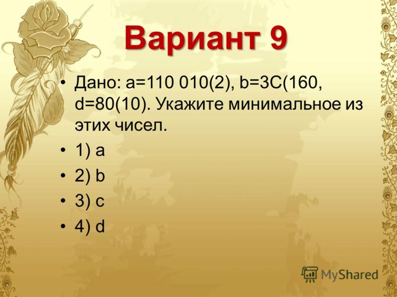 Вариант 9 Дано: а=110 010(2), b=3C(160, d=80(10). Укажите минимальное из этих чисел. 1) a 2) b 3) c 4) d