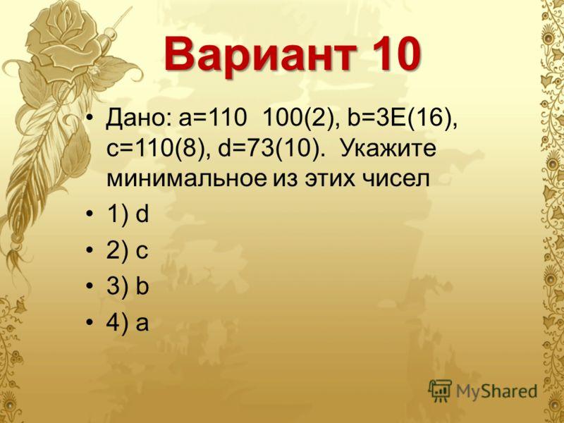 Вариант 10 Дано: а=110 100(2), b=3E(16), с=110(8), d=73(10). Укажите минимальное из этих чисел 1) d 2) c 3) b 4) a
