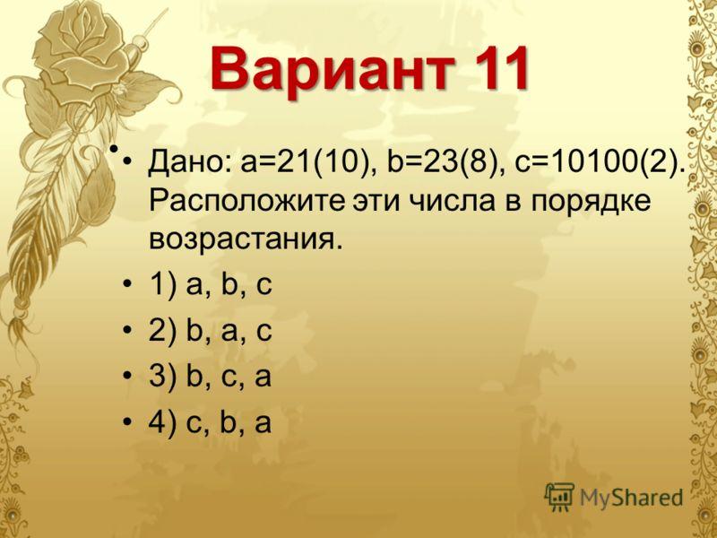 Вариант 11 Дано: а=21(10), b=23(8), с=10100(2). Расположите эти числа в порядке возрастания. 1) a, b, c 2) b, a, c 3) b, c, a 4) c, b, a