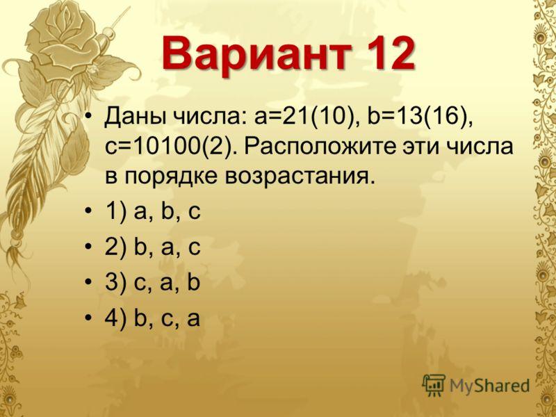 Вариант 12 Даны числа: a=21(10), b=13(16), c=10100(2). Расположите эти числа в порядке возрастания. 1) a, b, c 2) b, a, c 3) c, a, b 4) b, c, a