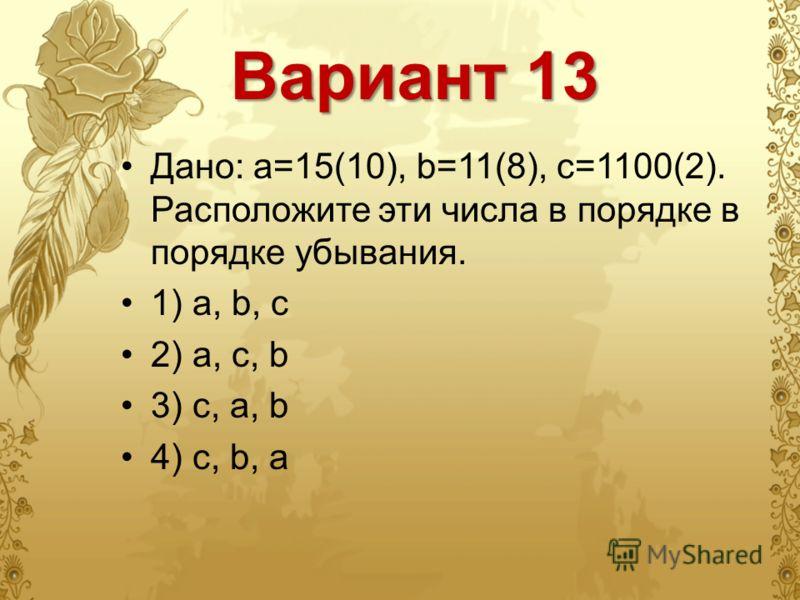 Вариант 13 Дано: а=15(10), b=11(8), с=1100(2). Расположите эти числа в порядке в порядке убывания. 1) a, b, c 2) a, c, b 3) c, a, b 4) c, b, a
