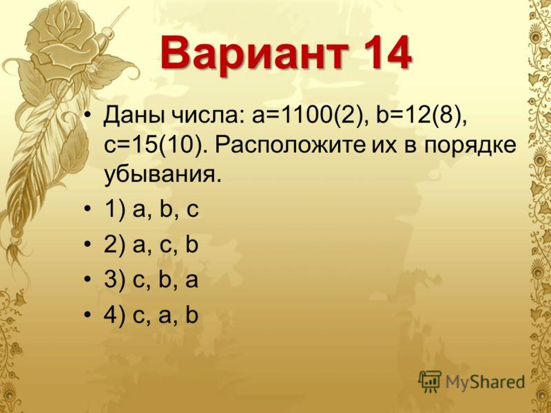 Вариант 14 Даны числа: a=1100(2), b=12(8), c=15(10). Расположите их в порядке убывания. 1) a, b, c 2) a, c, b 3) c, b, a 4) c, a, b