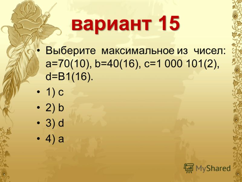 вариант 15 Выберите максимальное из чисел: a=70(10), b=40(16), c=1 000 101(2), d=B1(16). 1) c 2) b 3) d 4) a
