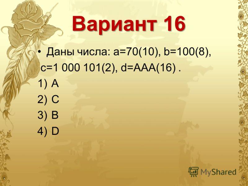 Вариант 16 Даны числа: a=70(10), b=100(8), c=1 000 101(2), d=AAA(16). 1)A 2)С 3)B 4)D