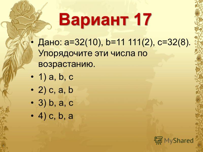 Вариант 17 Дано: a=32(10), b=11 111(2), c=32(8). Упорядочите эти числа по возрастанию. 1) a, b, c 2) c, a, b 3) b, a, c 4) c, b, a