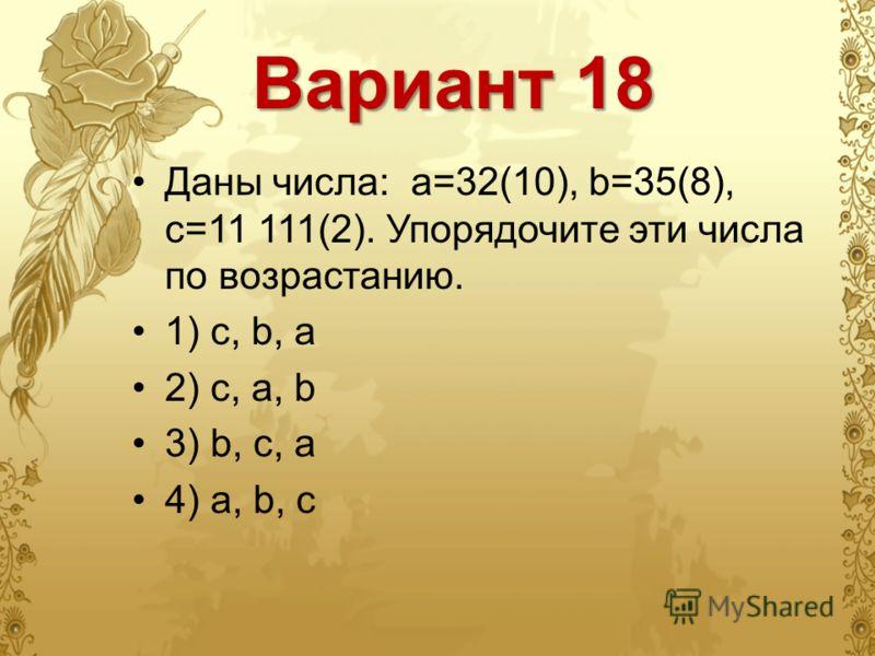 Вариант 18 Даны числа: a=32(10), b=35(8), c=11 111(2). Упорядочите эти числа по возрастанию. 1) c, b, a 2) c, a, b 3) b, c, a 4) a, b, c