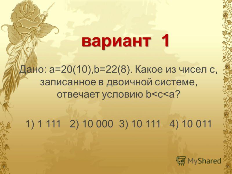 вариант 1 Дано: а=20(10),b=22(8). Какое из чисел с, записанное в двоичной системе, отвечает условию b