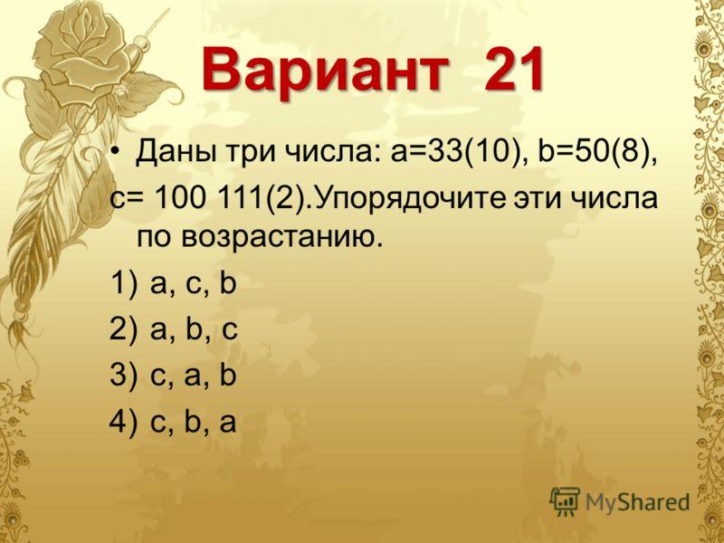 Вариант 21 Даны три числа: a=33(10), b=50(8), c= 100 111(2).Упорядочите эти числа по возрастанию. 1)a, c, b 2)a, b, c 3)c, a, b 4)c, b, a