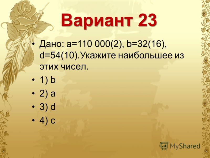 Вариант 23 Дано: a=110 000(2), b=32(16), d=54(10).Укажите наибольшее из этих чисел. 1) b 2) a 3) d 4) c