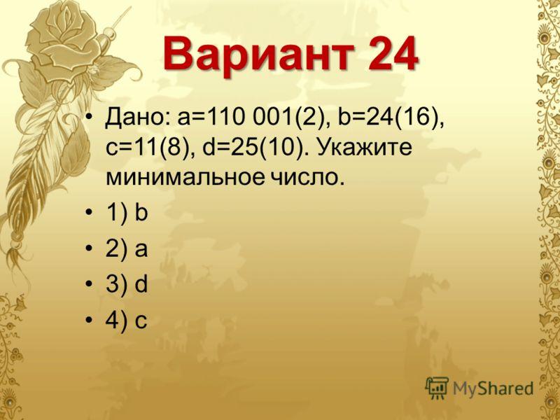 Вариант 24 Дано: a=110 001(2), b=24(16), c=11(8), d=25(10). Укажите минимальное число. 1) b 2) a 3) d 4) c