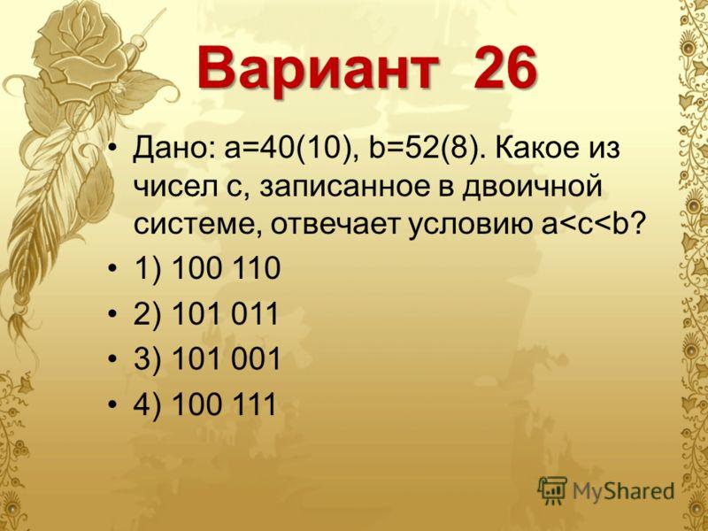 Вариант 26 Дано: a=40(10), b=52(8). Какое из чисел с, записанное в двоичной системе, отвечает условию a