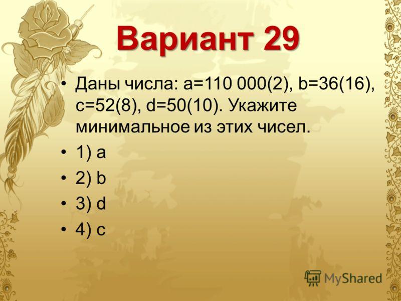 Вариант 29 Даны числа: a=110 000(2), b=36(16), c=52(8), d=50(10). Укажите минимальное из этих чисел. 1) a 2) b 3) d 4) c
