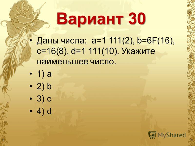 Вариант 30 Даны числа: a=1 111(2), b=6F(16), c=16(8), d=1 111(10). Укажите наименьшее число. 1) a 2) b 3) c 4) d