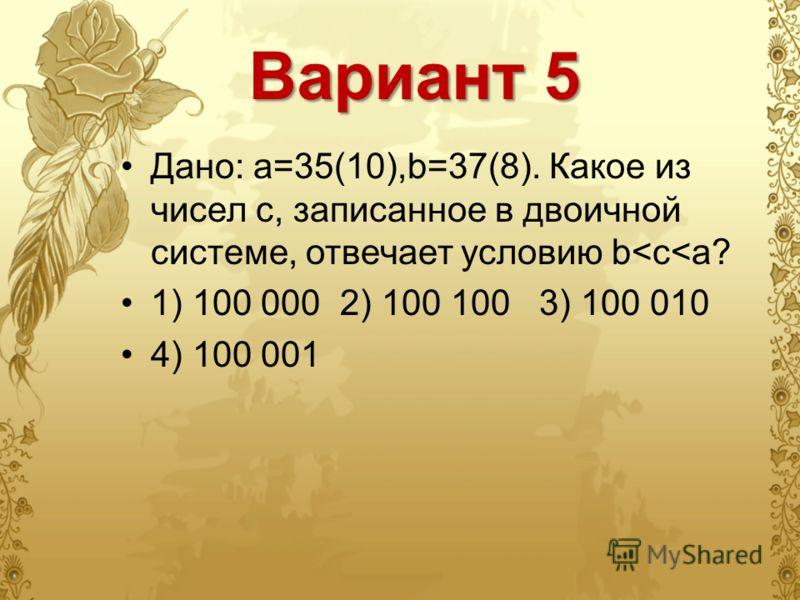 Вариант 5 Дано: а=35(10),b=37(8). Какое из чисел с, записанное в двоичной системе, отвечает условию b