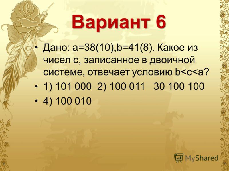 Вариант 6 Дано: а=38(10),b=41(8). Какое из чисел с, записанное в двоичной системе, отвечает условию b