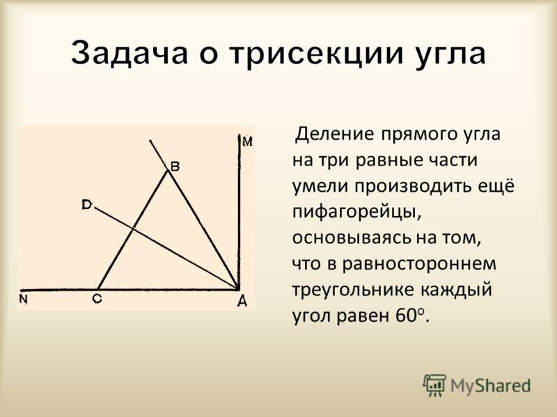Деление прямого угла на три равные части умели производить ещё пифагорейцы, основываясь на том, что в равностороннем треугольнике каждый угол равен 60 о.