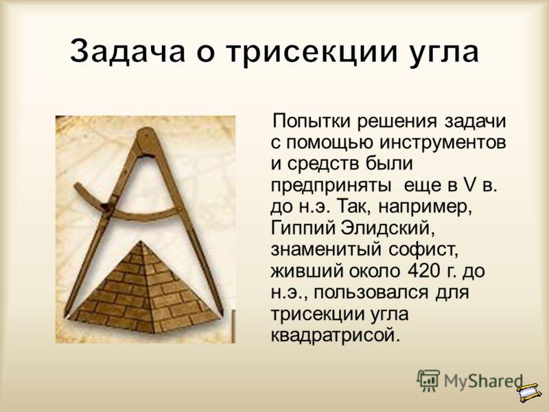 Попытки решения задачи с помощью инструментов и средств были предприняты еще в V в. до н.э. Так, например, Гиппий Элидский, знаменитый софист, живший около 420 г. до н.э., пользовался для трисекции угла квадратрисой.