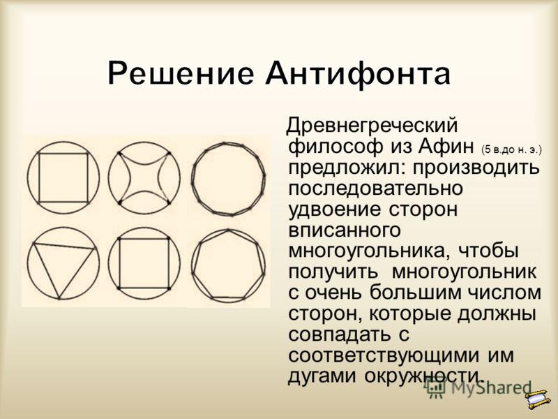 Древнегреческий философ из Афин (5 в.до н. э.) предложил: производить последовательно удвоение сторон вписанного многоугольника, чтобы получить многоугольник с очень большим числом сторон, которые должны совпадать с соответствующими им дугами окружно