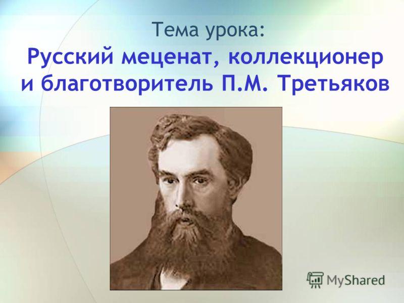 Русский меценат, коллекционер и благотворитель П.М. Третьяков Тема урока: