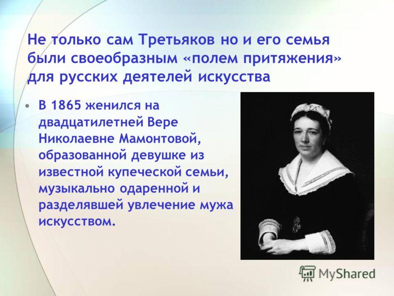 В 1865 женился на двадцатилетней Вере Николаевне Мамонтовой, образованной девушке из известной купеческой семьи, музыкально одаренной и разделявшей увлечение мужа искусством. Не только сам Третьяков но и его семья были своеобразным «полем притяжения»