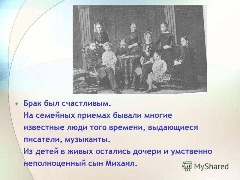 Брак был счастливым. На семейных приемах бывали многие известные люди того времени, выдающиеся писатели, музыканты. Из детей в живых остались дочери и умственно неполноценный сын Михаил.