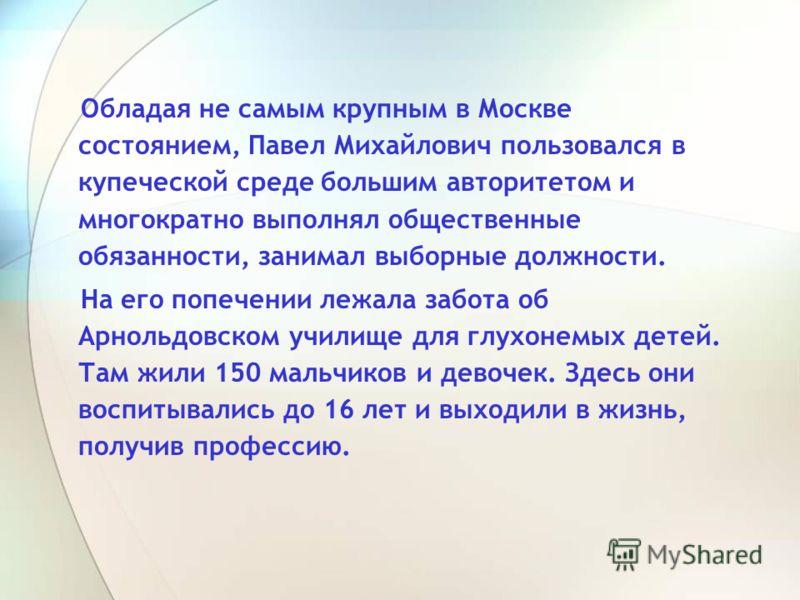 Обладая не самым крупным в Москве состоянием, Павел Михайлович пользовался в купеческой среде большим авторитетом и многократно выполнял общественные обязанности, занимал выборные должности. На его попечении лежала забота об Арнольдовском училище для