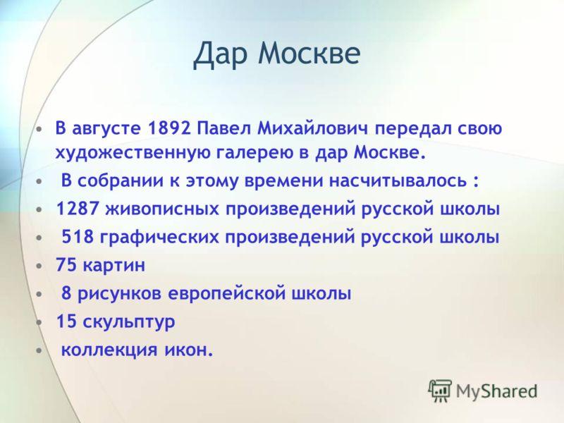 Дар Москве В августе 1892 Павел Михайлович передал свою художественную галерею в дар Москве. В собрании к этому времени насчитывалось : 1287 живописных произведений русской школы 518 графических произведений русской школы 75 картин 8 рисунков европей