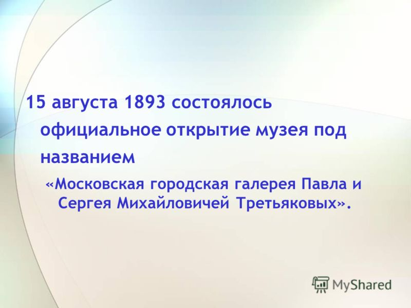15 августа 1893 состоялось официальное открытие музея под названием «Московская городская галерея Павла и Сергея Михайловичей Третьяковых».