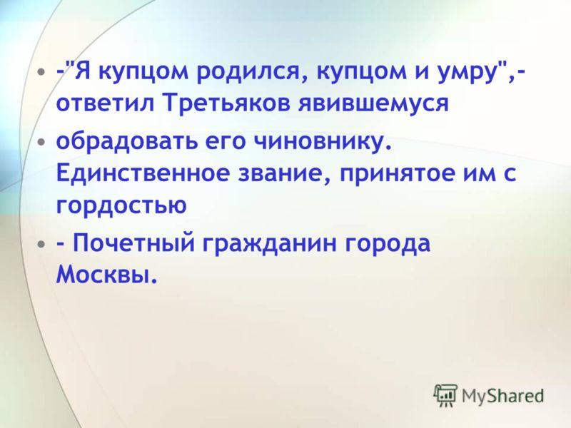 -Я купцом родился, купцом и умру,- ответил Третьяков явившемуся обрадовать его чиновнику. Единственное звание, принятое им с гордостью - Почетный гражданин города Москвы.