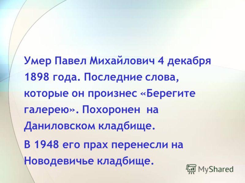 Умер Павел Михайлович 4 декабря 1898 года. Последние слова, которые он произнес «Берегите галерею». Похоронен на Даниловском кладбище. В 1948 его прах перенесли на Новодевичье кладбище.