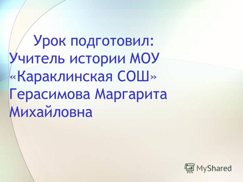 Урок подготовил: Учитель истории МОУ «Караклинская СОШ» Герасимова Маргарита Михайловна