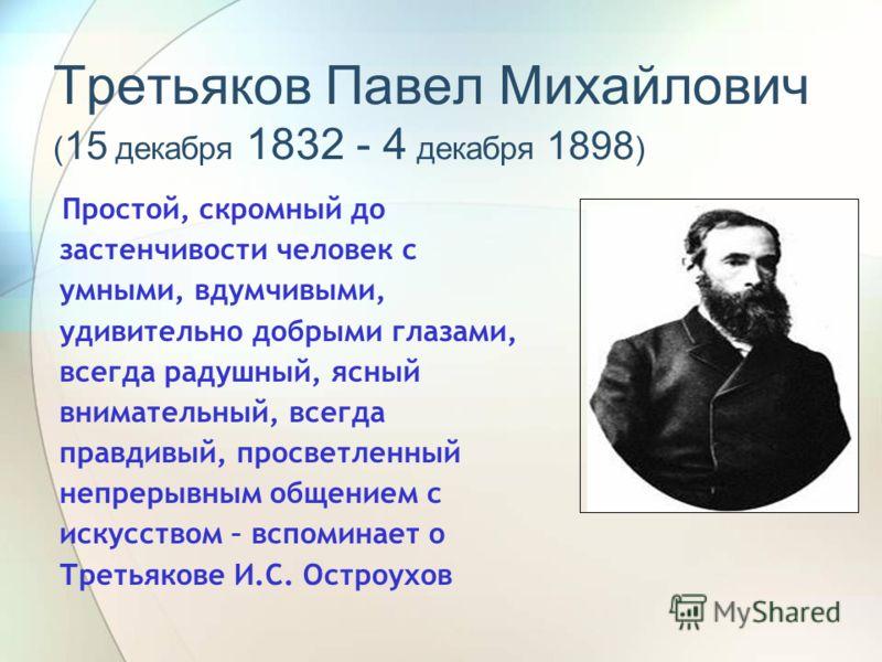 Третьяков Павел Михайлович ( 15 декабря 1832 - 4 декабря 1898 ) Простой, скромный до застенчивости человек с умными, вдумчивыми, удивительно добрыми глазами, всегда радушный, ясный внимательный, всегда правдивый, просветленный непрерывным общением с