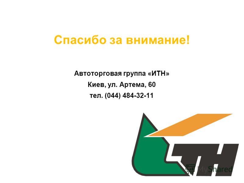 Спасибо за внимание! Автоторговая группа «ИТН» Киев, ул. Артема, 60 тел. (044) 484-32-11