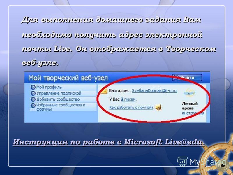 Для выполнения домашнего задания Вам необходимо получить адрес электронной почты Live. Он отображается в Творческом веб-узле. Инструкция по работе с Microsoft Live@edu. Для выполнения домашнего задания Вам необходимо получить адрес электронной почты