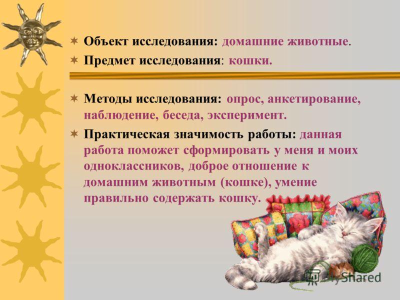 Объект исследования: домашние животные. Предмет исследования: кошки. Методы исследования: опрос, анкетирование, наблюдение, беседа, эксперимент. Практическая значимость работы: данная работа поможет сформировать у меня и моих одноклассников, доброе о
