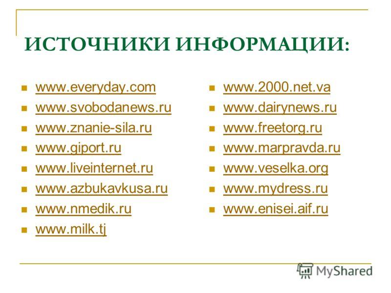 ИСТОЧНИКИ ИНФОРМАЦИИ: www.everyday.com www.svobodanews.ru www.znanie-sila.ru www.giport.ru www.liveinternet.ru www.azbukavkusa.ru www.nmedik.ru www.milk.tj www.2000.net.va www.dairynews.ru www.freetorg.ru www.marpravda.ru www.veselka.org www.mydress.