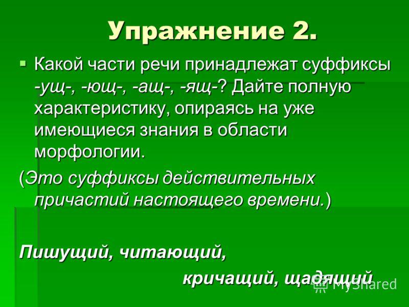 Упражнение 2. Какой части речи принадлежат суффиксы -ущ-, -ющ-, -ащ-, -ящ-? Дайте полную характеристику, опираясь на уже имеющиеся знания в области мо