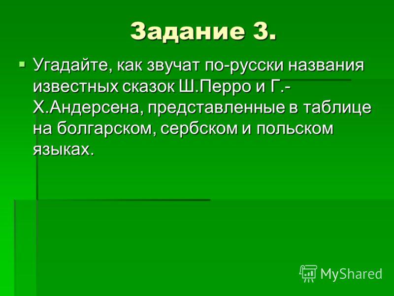 Задание 3. Угадайте, как звучат по-русски названия известных сказок Ш.Перро и Г.- Х.Андерсена, представленные в таблице на болгарском, сербском и поль