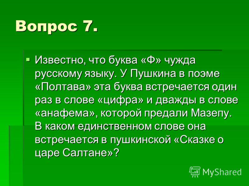 Вопрос 7. Известно, что буква «Ф» чужда русскому языку. У Пушкина в поэме «Полтава» эта буква встречается один раз в слове «цифра» и дважды в слове «анафема», которой предали Мазепу. В каком единственном слове она встречается в пушкинской «Сказке о ц
