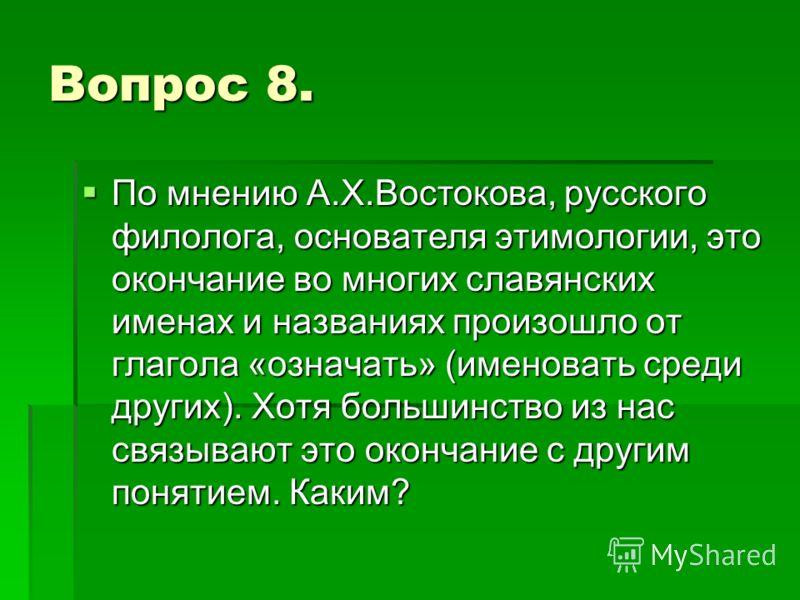 Вопрос 8. По мнению А.Х.Востокова, русского филолога, основателя этимологии, это окончание во многих славянских именах и названиях произошло от глагол