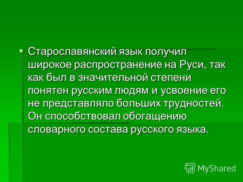 Старославянский язык получил широкое распространение на Руси, так как был в значительной степени понятен русским людям и усвоение его не представляло