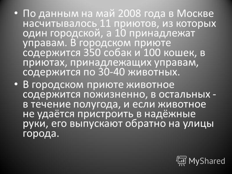 По данным на май 2008 года в Москве насчитывалось 11 приютов, из которых один городской, а 10 принадлежат управам. В городском приюте содержится 350 собак и 100 кошек, в приютах, принадлежащих управам, содержится по 30-40 животных. В городском приюте