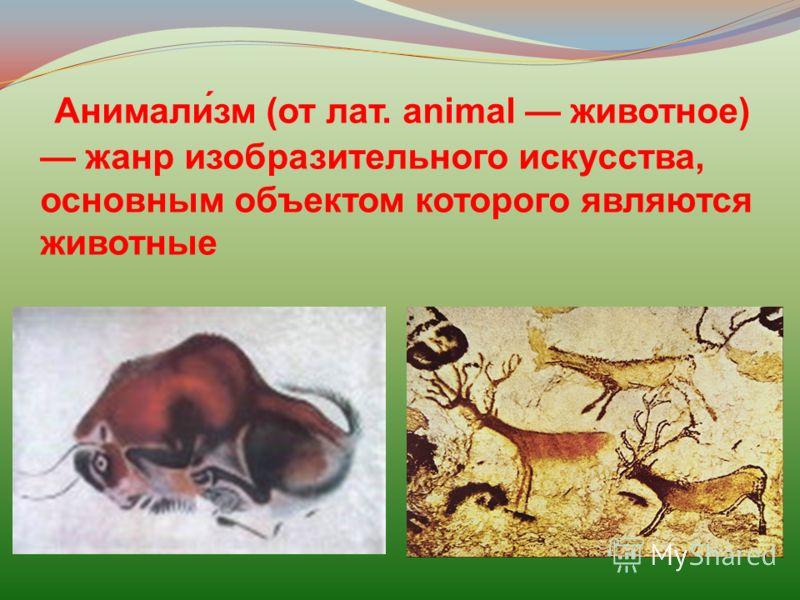 Анимали́зм (от лат. animal животное) жанр изобразительного искусства, основным объектом которого являются животные