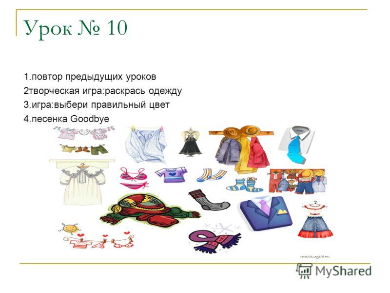 Урок 10 1.повтор предыдущих уроков 2творческая игра:раскрась одежду 3.игра:выбери правильный цвет 4.песенка Goodbye