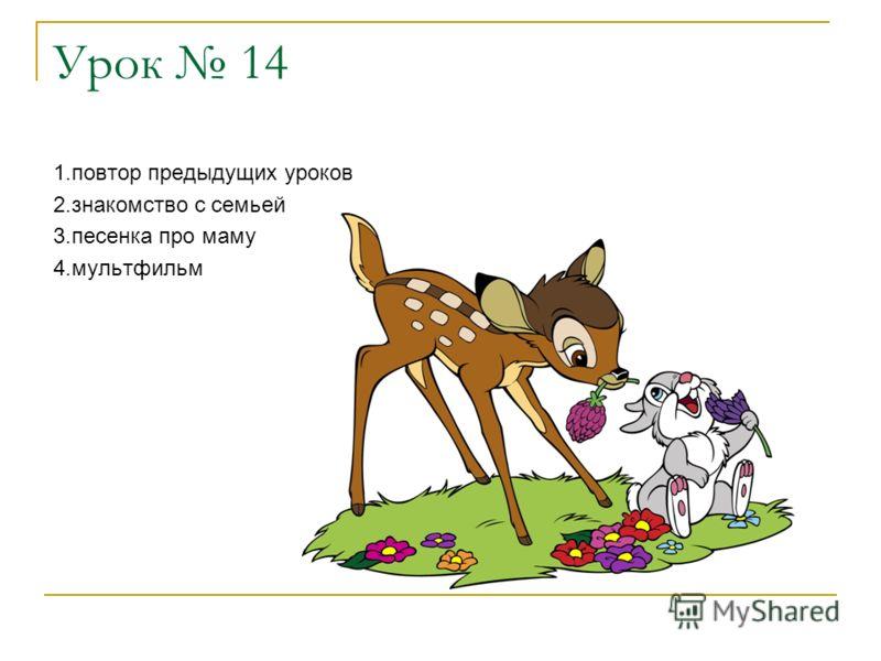 Урок 14 1.повтор предыдущих уроков 2.знакомство с семьей 3.песенка про маму 4.мультфильм
